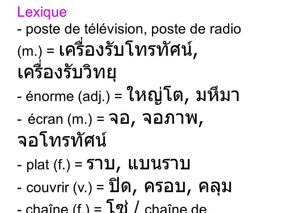 Lexique poste de télévision, poste de radio (m.) = เครื่องรับโทรทัศน์, เครื่องรับวิทยุ énorme (adj.) = ใหญ่โต, มหึมา.