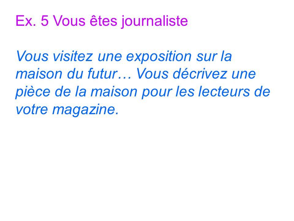 Ex. 5 Vous êtes journaliste