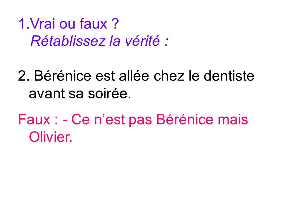 Vrai ou faux . Rétablissez la vérité : 2. Bérénice est allée chez le dentiste avant sa soirée.