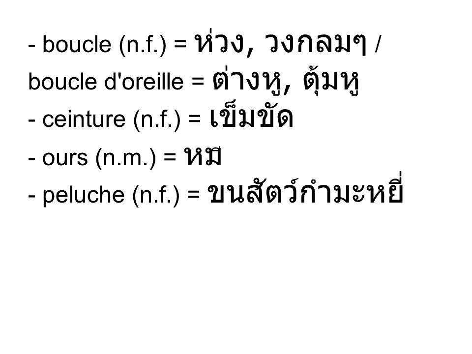- boucle (n.f.) = ห่วง, วงกลมๆ / boucle d oreille = ต่างหู, ตุ้มหู - ceinture (n.f.) = เข็มขัด - ours (n.m.) = หมี - peluche (n.f.) = ขนสัตว์กำมะหยี่