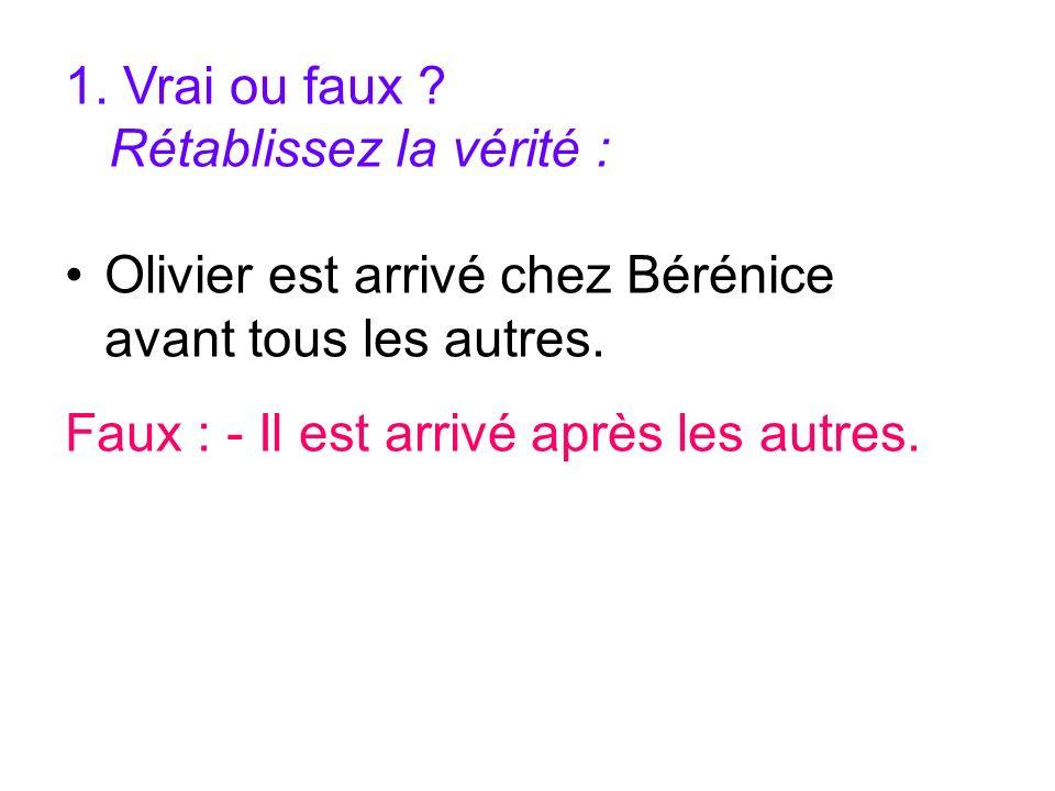 1. Vrai ou faux . Rétablissez la vérité : Olivier est arrivé chez Bérénice avant tous les autres.