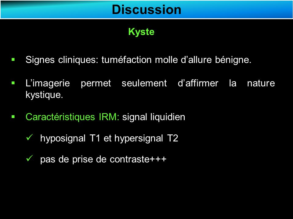 Discussion Kyste Signes cliniques: tuméfaction molle d'allure bénigne.