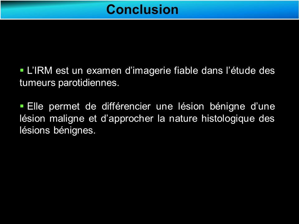Conclusion L'IRM est un examen d'imagerie fiable dans l'étude des tumeurs parotidiennes.