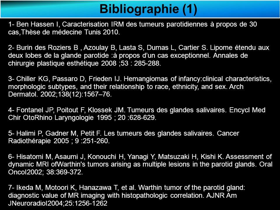 Bibliographie (1) 1- Ben Hassen I, Caracterisation IRM des tumeurs parotidiennes à propos de 30 cas,Thèse de médecine Tunis 2010.