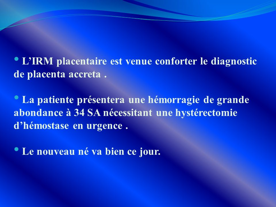 L'IRM placentaire est venue conforter le diagnostic de placenta accreta .