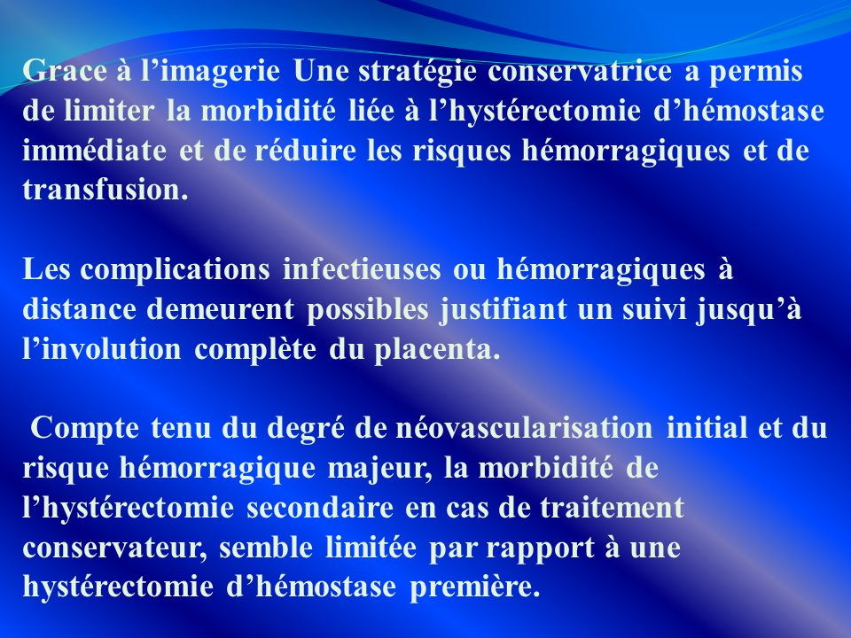 Grace à l'imagerie Une stratégie conservatrice a permis de limiter la morbidité liée à l'hystérectomie d'hémostase immédiate et de réduire les risques hémorragiques et de transfusion.
