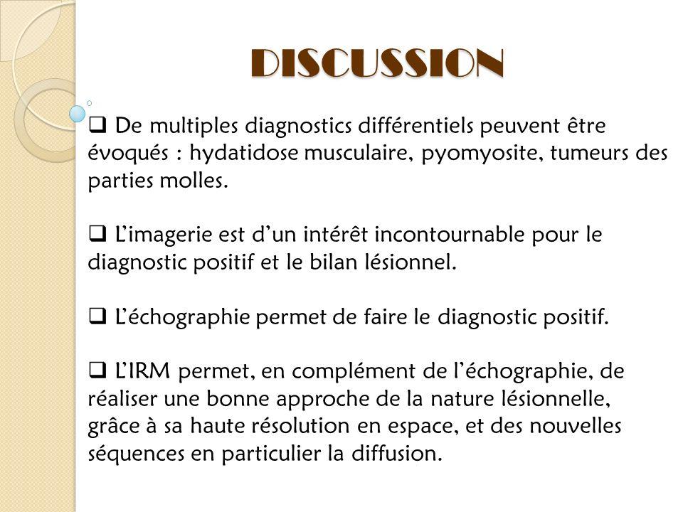 DISCUSSION De multiples diagnostics différentiels peuvent être évoqués : hydatidose musculaire, pyomyosite, tumeurs des parties molles.