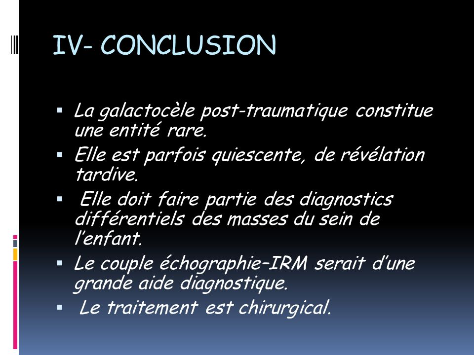 IV- CONCLUSION La galactocèle post-traumatique constitue une entité rare. Elle est parfois quiescente, de révélation tardive.