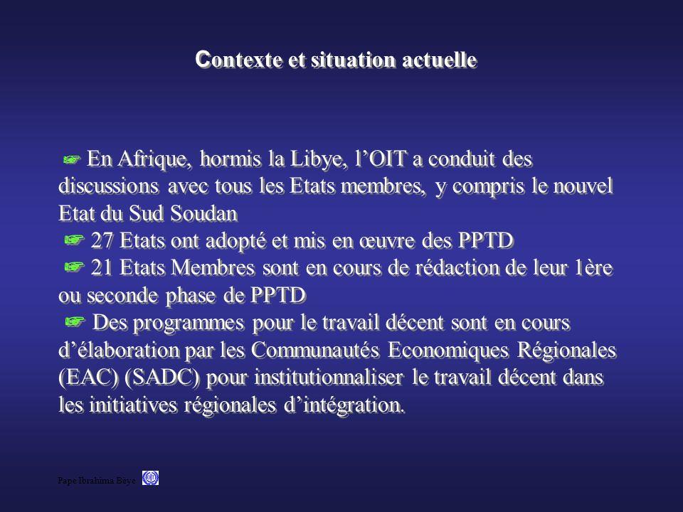 Contexte et situation actuelle ☞ En Afrique, hormis la Libye, l'OIT a conduit des discussions avec tous les Etats membres, y compris le nouvel Etat du Sud Soudan ☞ 27 Etats ont adopté et mis en œuvre des PPTD ☞ 21 Etats Membres sont en cours de rédaction de leur 1ère ou seconde phase de PPTD ☞ Des programmes pour le travail décent sont en cours d'élaboration par les Communautés Economiques Régionales (EAC) (SADC) pour institutionnaliser le travail décent dans les initiatives régionales d'intégration.