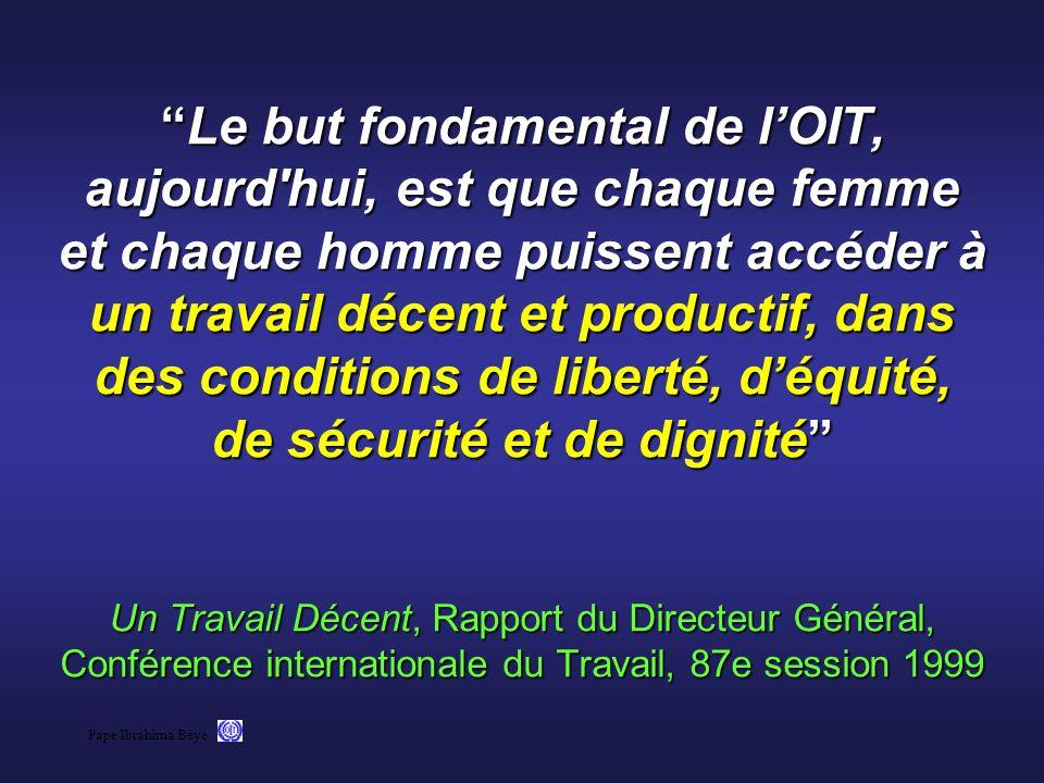 Le but fondamental de l'OIT, aujourd hui, est que chaque femme et chaque homme puissent accéder à un travail décent et productif, dans des conditions de liberté, d'équité, de sécurité et de dignité