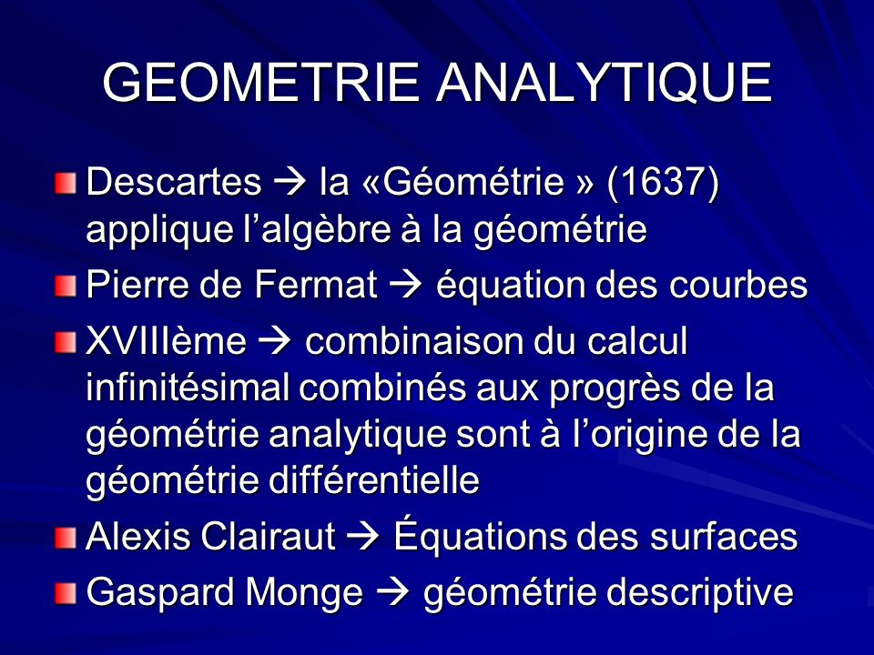 GEOMETRIE ANALYTIQUEDescartes  la «Géométrie » (1637) applique l'algèbre à la géométrie. Pierre de Fermat  équation des courbes.