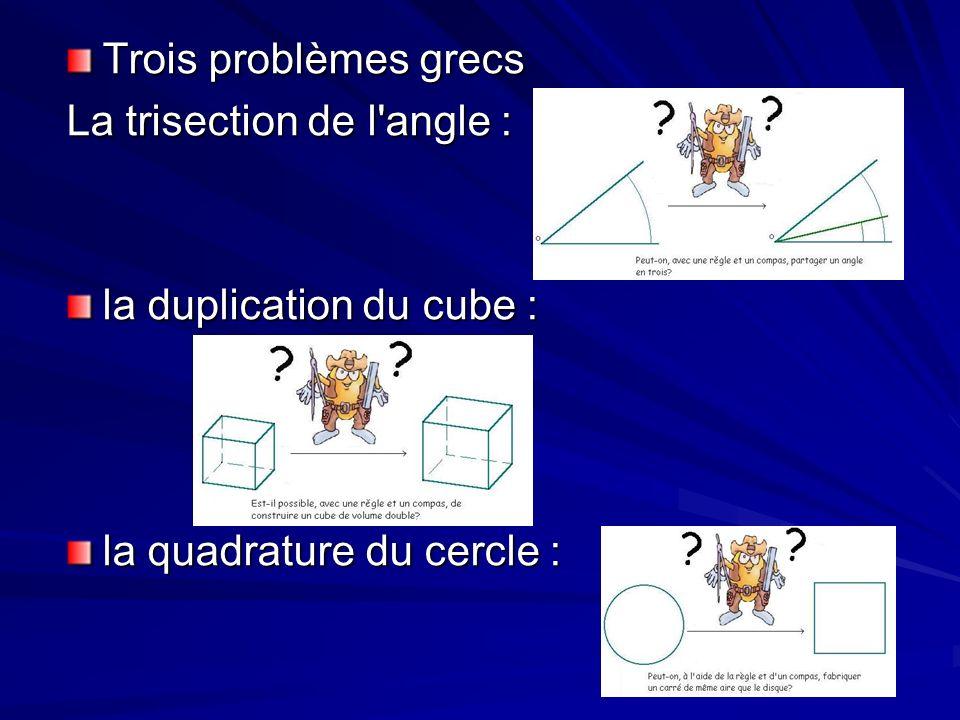 Trois problèmes grecs La trisection de l angle : la duplication du cube : la quadrature du cercle :