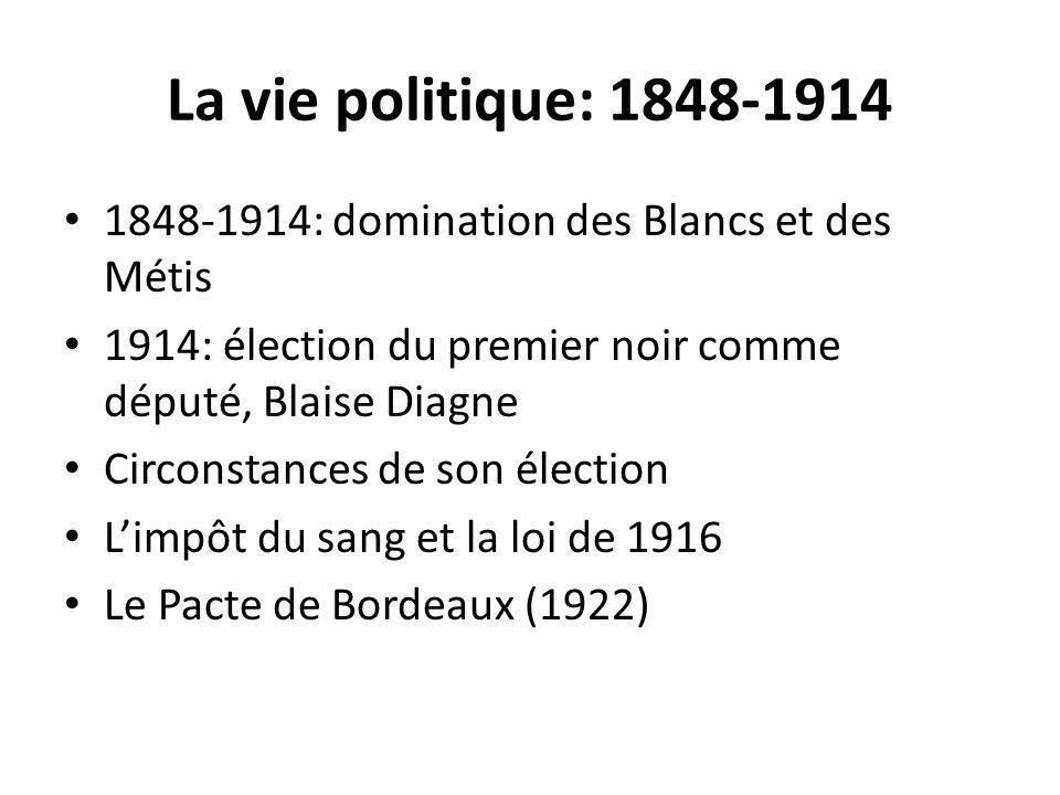 La vie politique: 1848-1914 1848-1914: domination des Blancs et des Métis. 1914: élection du premier noir comme député, Blaise Diagne.