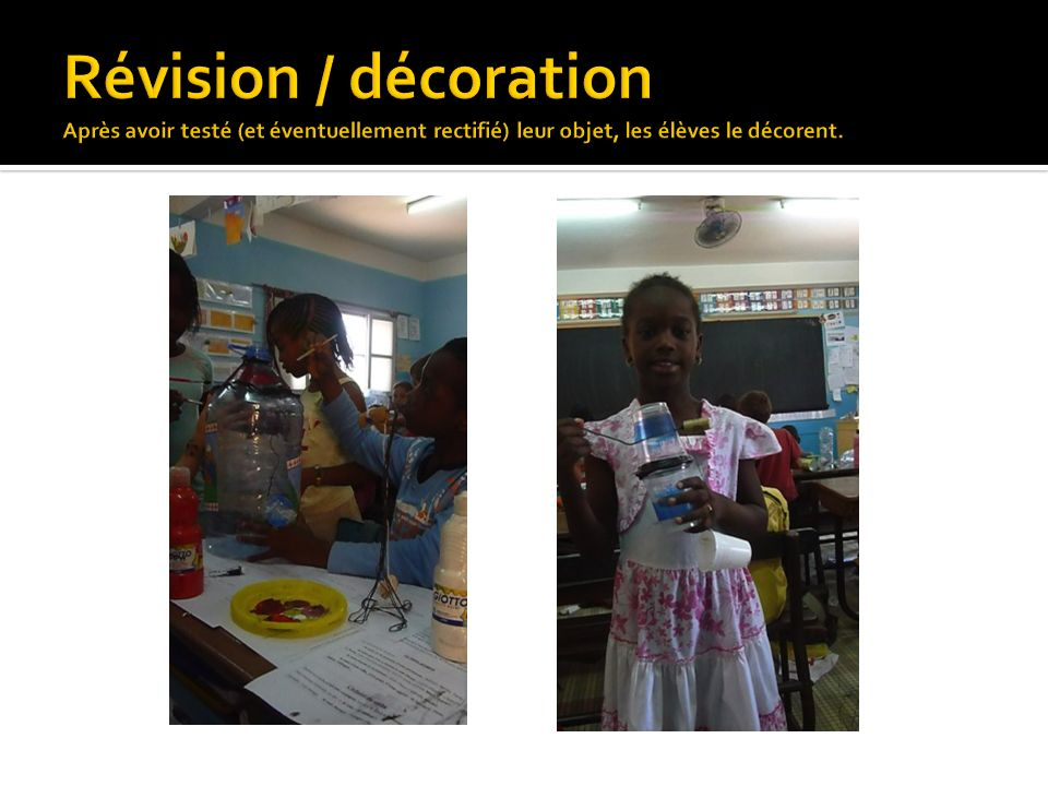 Révision / décoration Après avoir testé (et éventuellement rectifié) leur objet, les élèves le décorent.