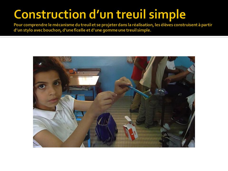 Construction d'un treuil simple Pour comprendre le mécanisme du treuil et se projeter dans la réalisation, les élèves construisent à partir d'un stylo avec bouchon, d'une ficelle et d'une gomme une treuil simple.