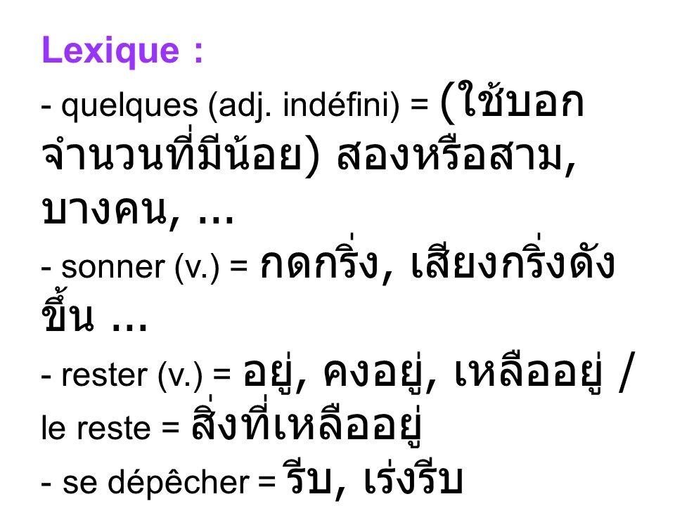 Lexique : quelques (adj. indéfini) = (ใช้บอกจำนวนที่มีน้อย) สองหรือสาม, บางคน, ... sonner (v.) = กดกริ่ง, เสียงกริ่งดังขึ้น ...