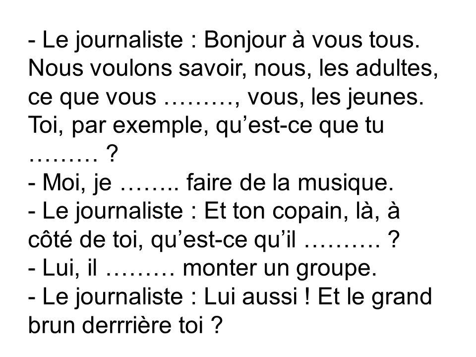 - Le journaliste : Bonjour à vous tous