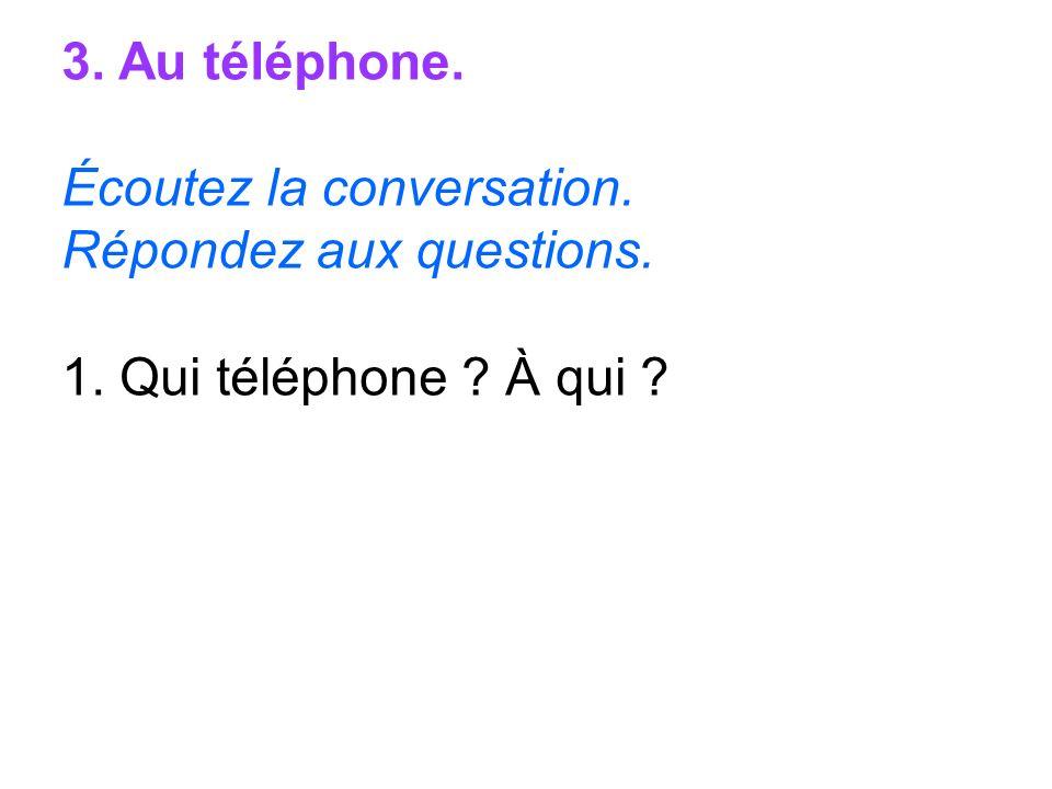 3. Au téléphone. Écoutez la conversation. Répondez aux questions. 1. Qui téléphone À qui