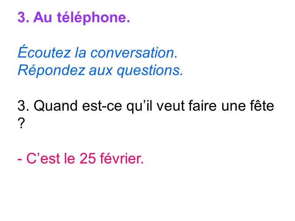 3. Au téléphone. Écoutez la conversation. Répondez aux questions. 3. Quand est-ce qu'il veut faire une fête