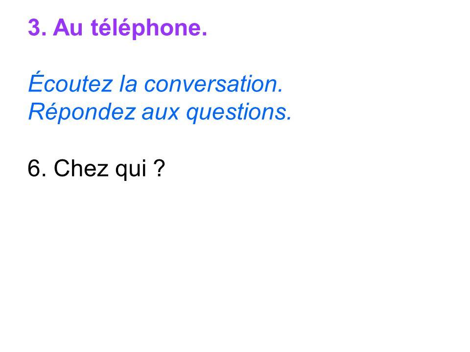3. Au téléphone. Écoutez la conversation. Répondez aux questions. 6. Chez qui
