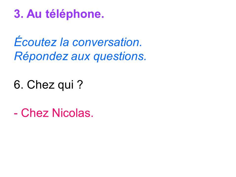3. Au téléphone. Écoutez la conversation. Répondez aux questions. 6. Chez qui - Chez Nicolas.