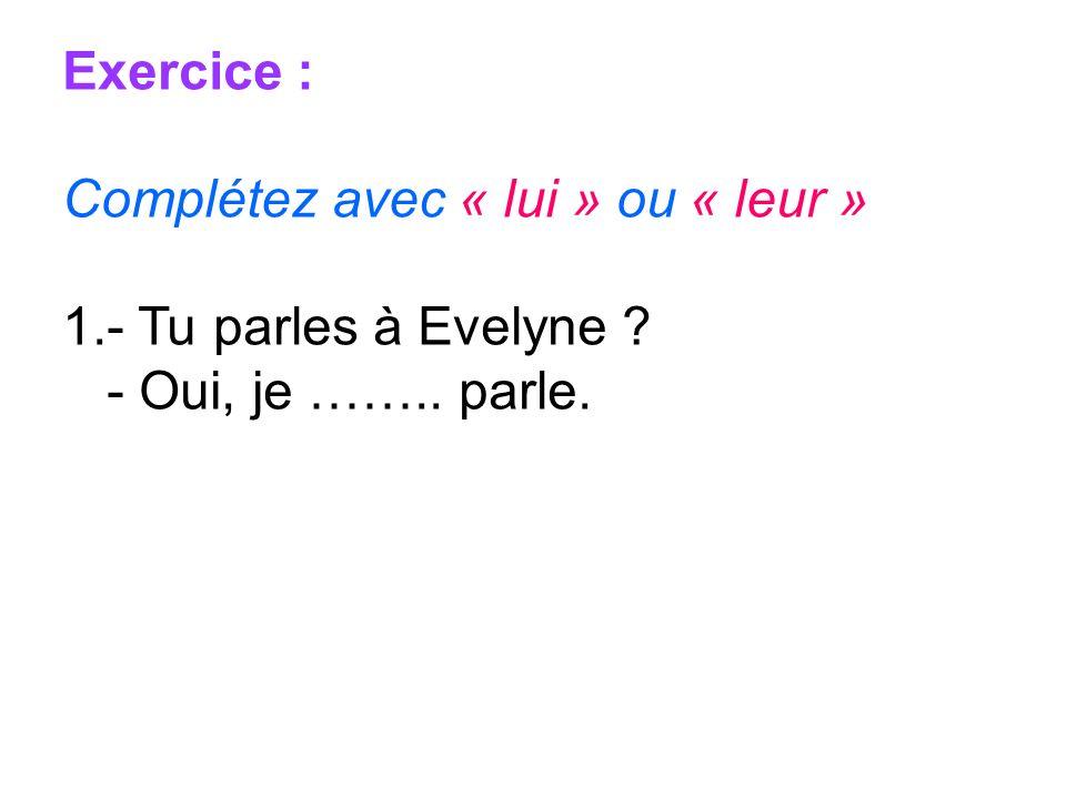 Exercice : Complétez avec « lui » ou « leur » - Tu parles à Evelyne - Oui, je …….. parle.