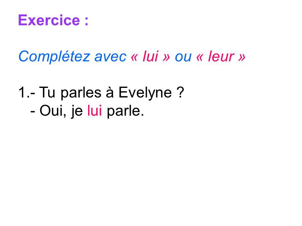 Exercice : Complétez avec « lui » ou « leur » - Tu parles à Evelyne - Oui, je lui parle.