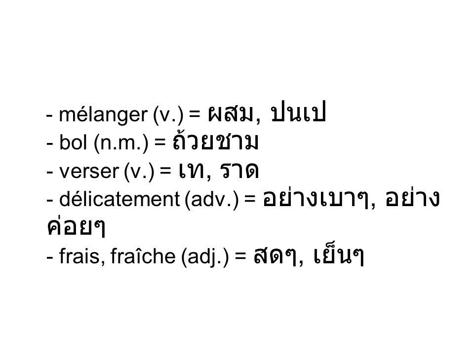 - mélanger (v. ) = ผสม, ปนเป - bol (n. m. ) = ถ้วยชาม - verser (v