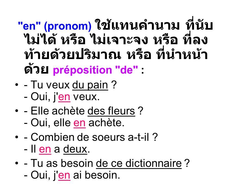 en (pronom) ใช้แทนคำนาม ที่นับไม่ได้ หรือ ไม่เจาะจง หรือ ที่ลงท้ายด้วยปริมาณ หรือ ที่นำหน้าด้วย préposition de :