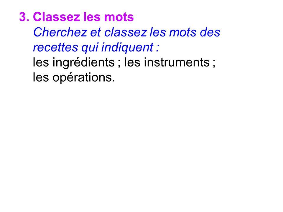 3. Classez les mots Cherchez et classez les mots des recettes qui indiquent : les ingrédients ; les instruments ;