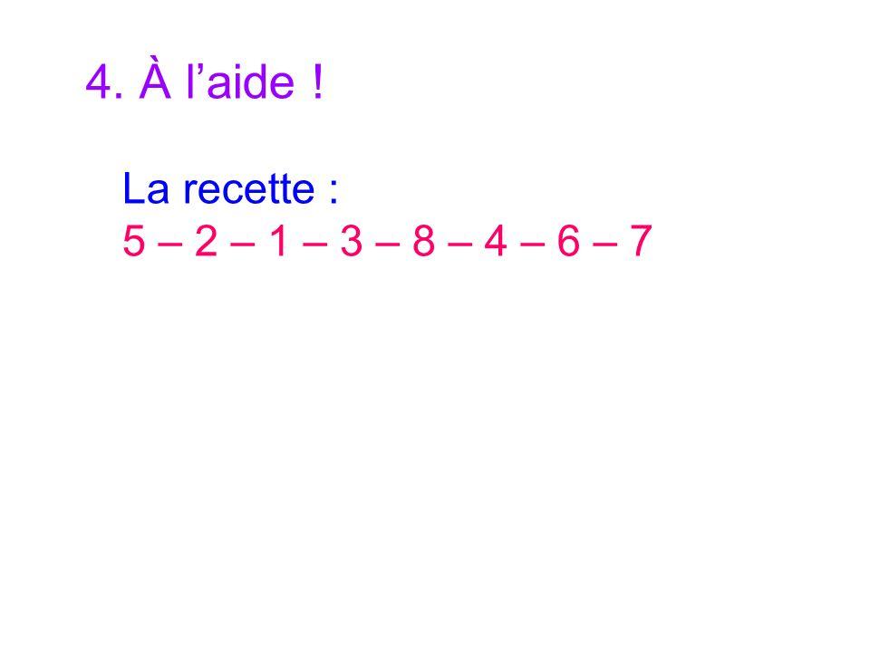 4. À l'aide ! La recette : 5 – 2 – 1 – 3 – 8 – 4 – 6 – 7