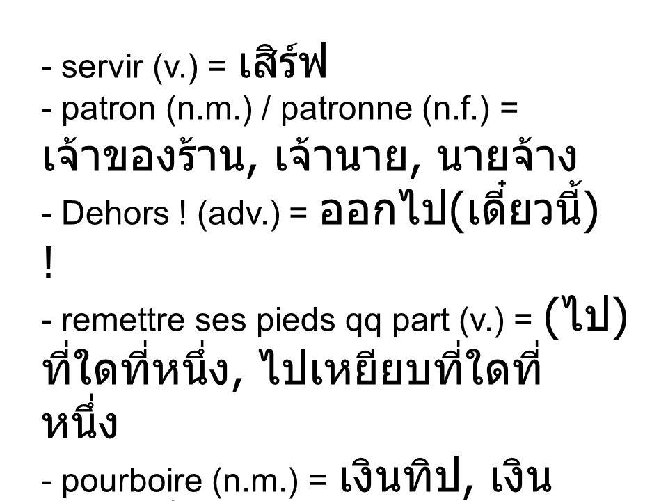 - servir (v. ) = เสิร์ฟ - patron (n. m. ) / patronne (n. f