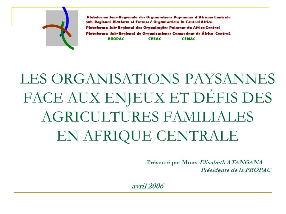 LES ORGANISATIONS PAYSANNES FACE AUX ENJEUX ET DÉFIS DES AGRICULTURES FAMILIALES EN AFRIQUE CENTRALE Présenté par Mme: Elisabeth ATANGANA Présidente de la PROPAC avril 2006