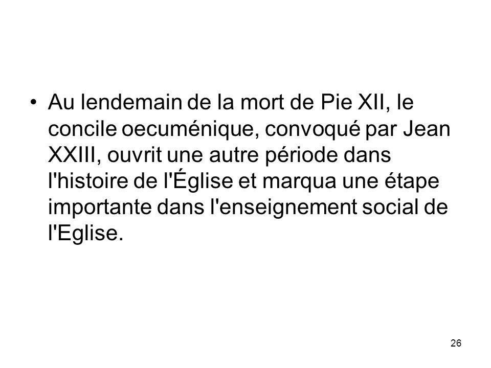 Au lendemain de la mort de Pie XII, le concile oecuménique, convoqué par Jean XXIII, ouvrit une autre période dans l histoire de l Église et marqua une étape importante dans l enseignement social de l Eglise.