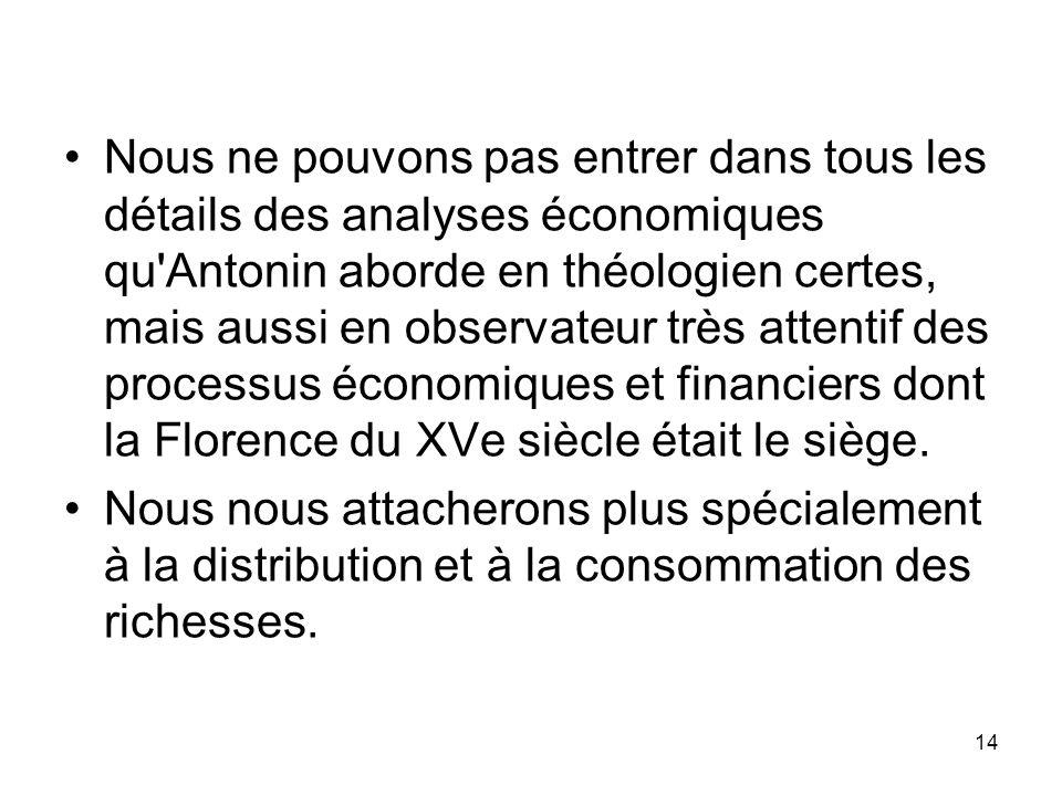 Nous ne pouvons pas entrer dans tous les détails des analyses économiques qu Antonin aborde en théologien certes, mais aussi en observateur très attentif des processus économiques et financiers dont la Florence du XVe siècle était le siège.