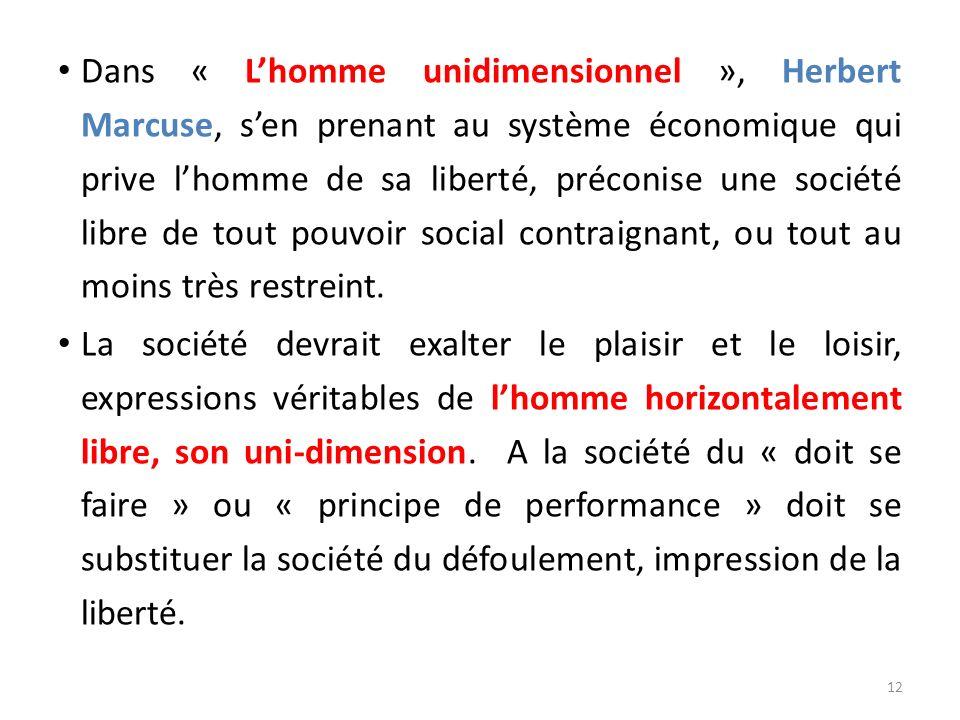 Dans « L'homme unidimensionnel », Herbert Marcuse, s'en prenant au système économique qui prive l'homme de sa liberté, préconise une société libre de tout pouvoir social contraignant, ou tout au moins très restreint.