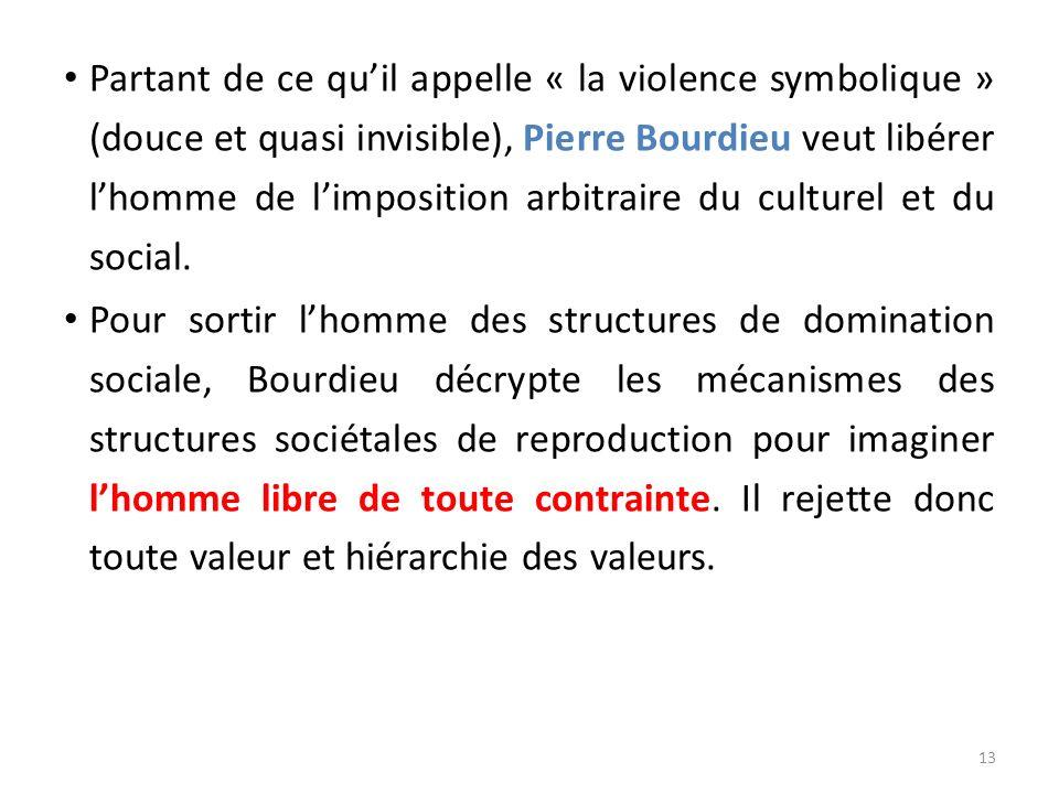 Partant de ce qu'il appelle « la violence symbolique » (douce et quasi invisible), Pierre Bourdieu veut libérer l'homme de l'imposition arbitraire du culturel et du social.