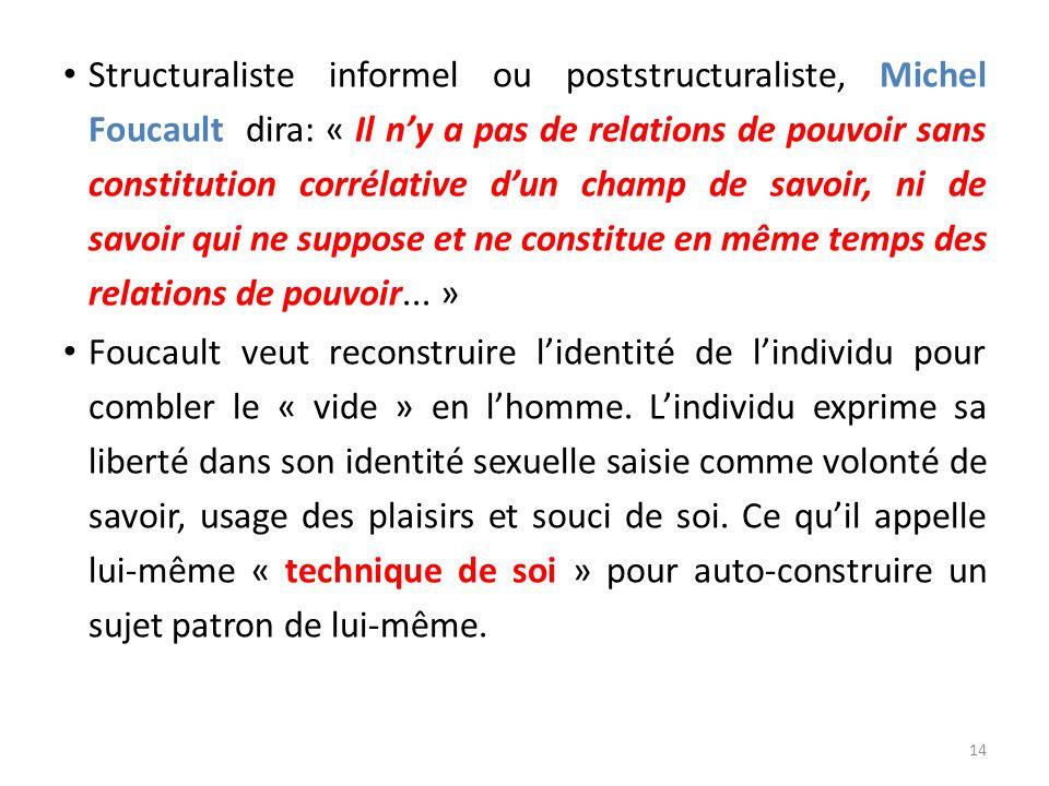 Structuraliste informel ou poststructuraliste, Michel Foucault dira: « Il n'y a pas de relations de pouvoir sans constitution corrélative d'un champ de savoir, ni de savoir qui ne suppose et ne constitue en même temps des relations de pouvoir... »