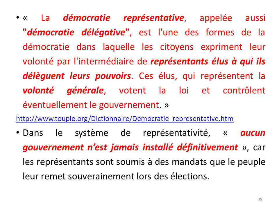 « La démocratie représentative, appelée aussi démocratie délégative , est l une des formes de la démocratie dans laquelle les citoyens expriment leur volonté par l intermédiaire de représentants élus à qui ils délèguent leurs pouvoirs. Ces élus, qui représentent la volonté générale, votent la loi et contrôlent éventuellement le gouvernement. »