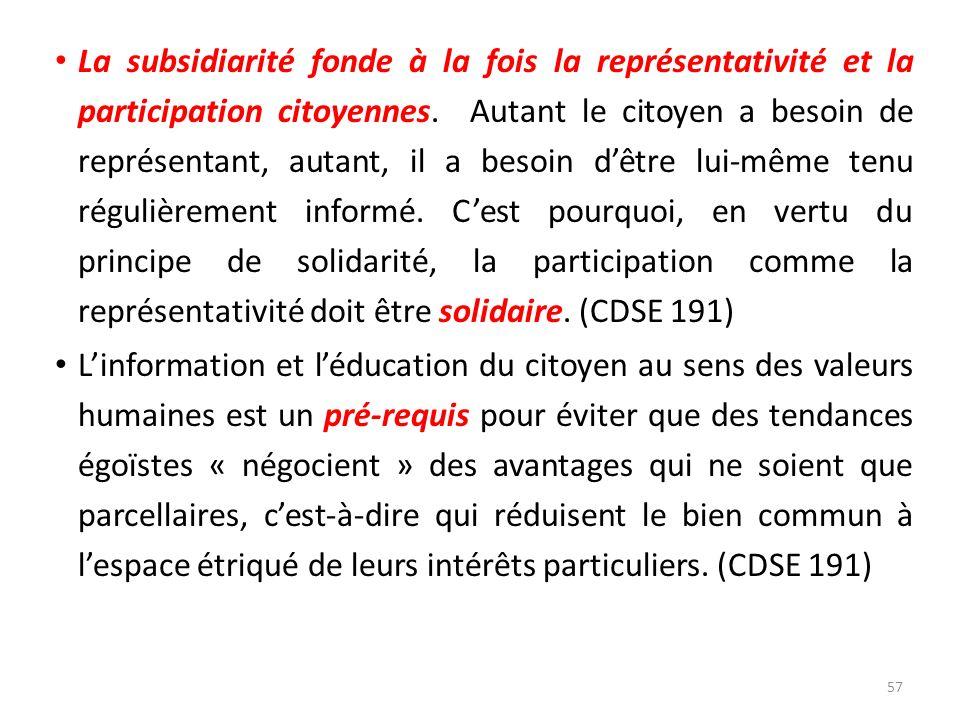 La subsidiarité fonde à la fois la représentativité et la participation citoyennes. Autant le citoyen a besoin de représentant, autant, il a besoin d'être lui-même tenu régulièrement informé. C'est pourquoi, en vertu du principe de solidarité, la participation comme la représentativité doit être solidaire. (CDSE 191)