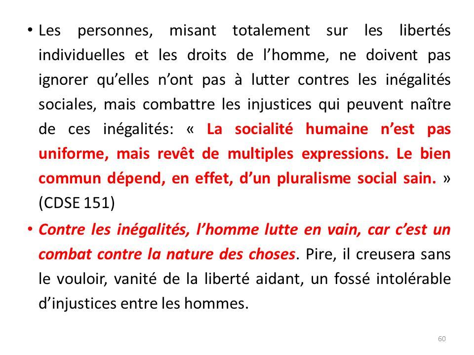 Les personnes, misant totalement sur les libertés individuelles et les droits de l'homme, ne doivent pas ignorer qu'elles n'ont pas à lutter contres les inégalités sociales, mais combattre les injustices qui peuvent naître de ces inégalités: « La socialité humaine n'est pas uniforme, mais revêt de multiples expressions. Le bien commun dépend, en effet, d'un pluralisme social sain. » (CDSE 151)