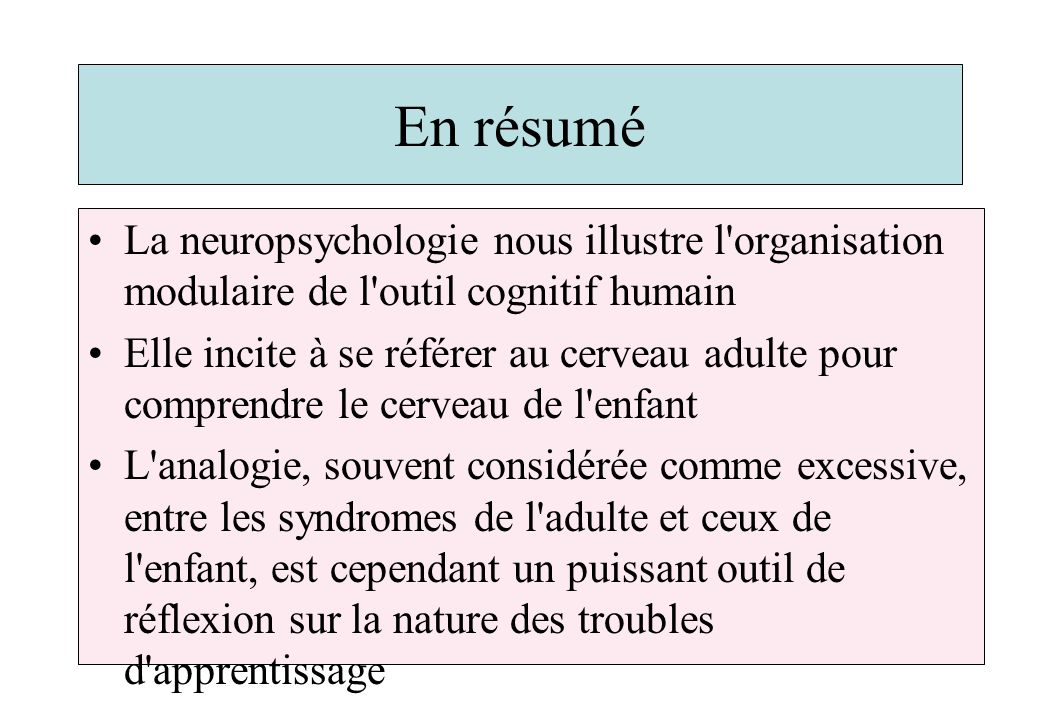 En résumé La neuropsychologie nous illustre l organisation modulaire de l outil cognitif humain.