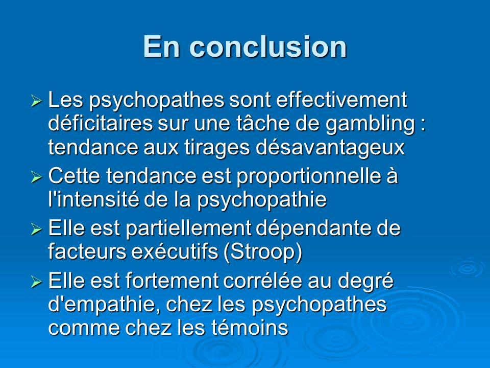 En conclusion Les psychopathes sont effectivement déficitaires sur une tâche de gambling : tendance aux tirages désavantageux.