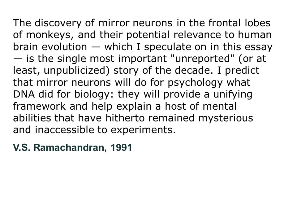 The discovery of mirror neurons in the frontal lobes of monkeys, and their potential relevance to human brain evolution — which I speculate on in this essay — is the single most important unreported (or at least, unpublicized) story of the decade. I predict that mirror neurons will do for psychology what DNA did for biology: they will provide a unifying framework and help explain a host of mental abilities that have hitherto remained mysterious and inaccessible to experiments.