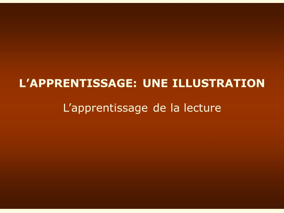 L'APPRENTISSAGE: UNE ILLUSTRATION L'apprentissage de la lecture