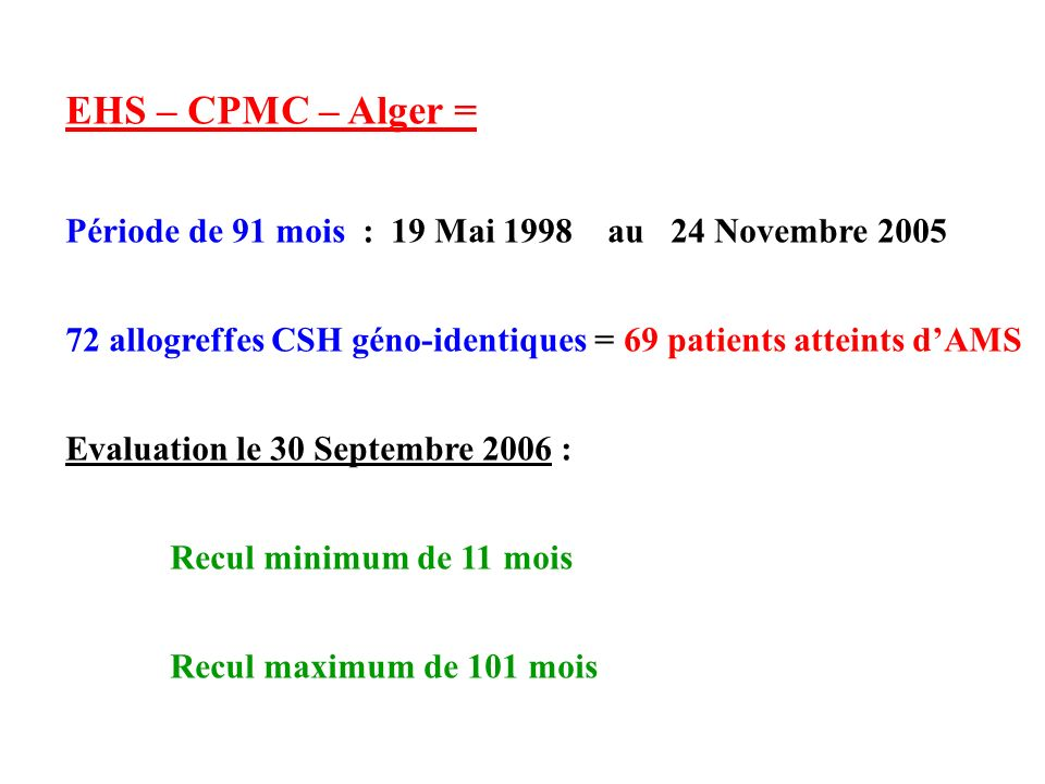 EHS – CPMC – Alger = Période de 91 mois : 19 Mai 1998 au 24 Novembre 2005. 72 allogreffes CSH géno-identiques = 69 patients atteints d'AMS.