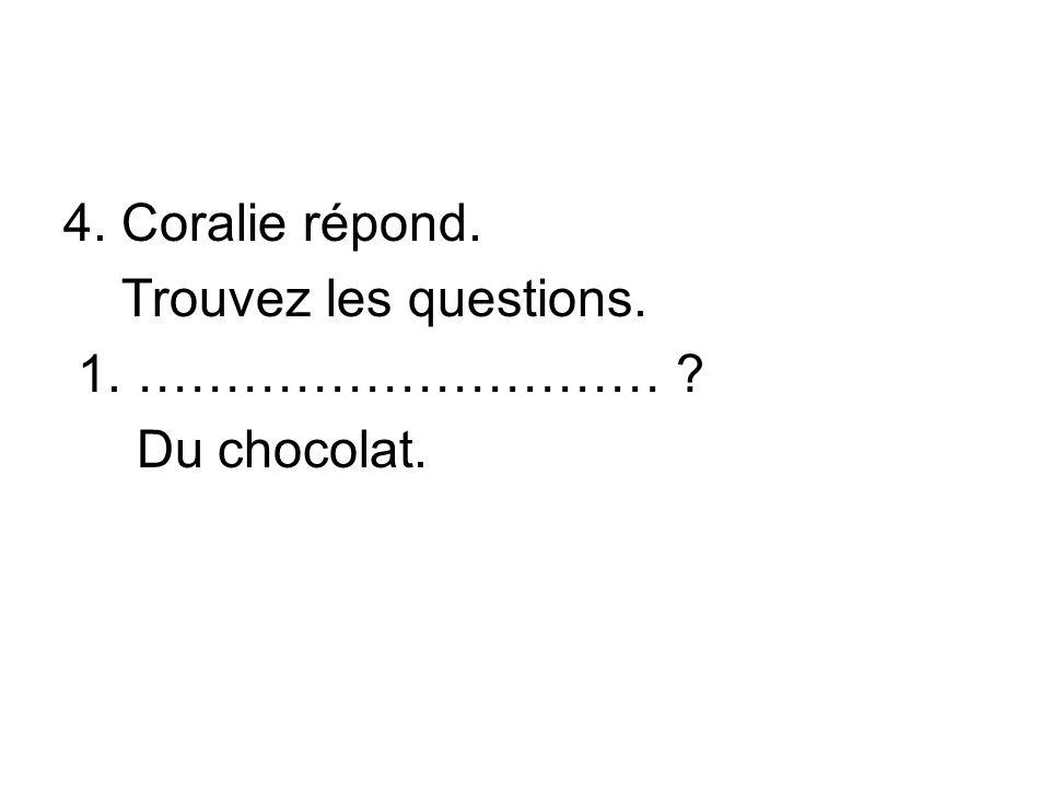 4. Coralie répond. Trouvez les questions. 1. ………………………… Du chocolat.