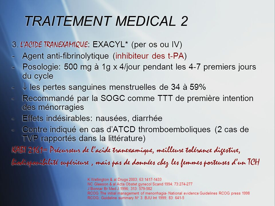 TRAITEMENT MEDICAL 2 3. L'ACIDE TRANEXAMIQUE: EXACYL* (per os ou IV) Agent anti-fibrinolytique (inhibiteur des t-PA)
