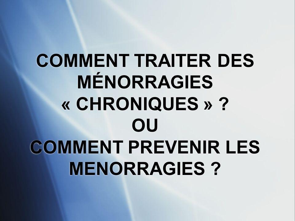 COMMENT TRAITER DES MÉNORRAGIES « CHRONIQUES »