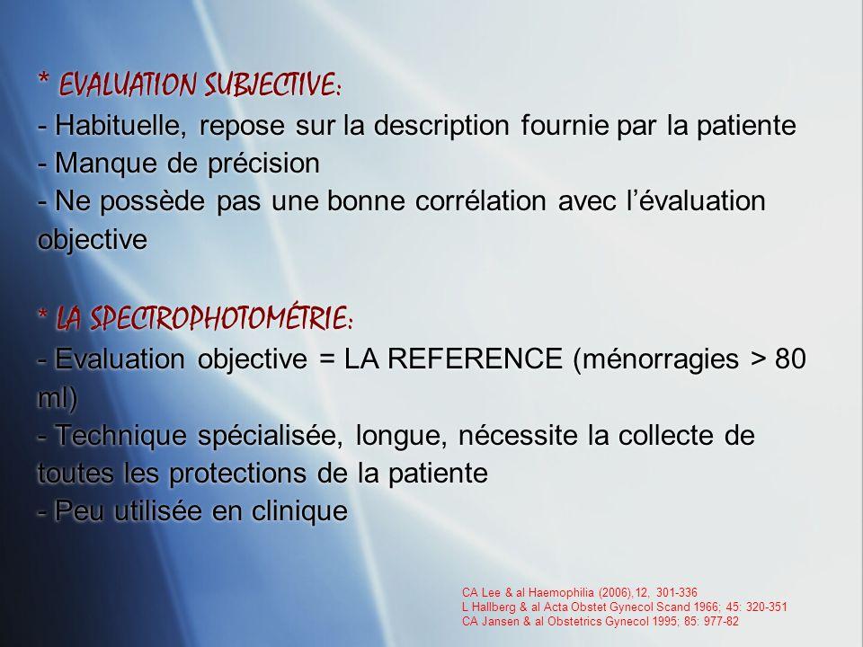* EVALUATION SUBJECTIVE: - Habituelle, repose sur la description fournie par la patiente - Manque de précision - Ne possède pas une bonne corrélation avec l'évaluation objective * LA SPECTROPHOTOMÉTRIE: - Evaluation objective = LA REFERENCE (ménorragies > 80 ml) - Technique spécialisée, longue, nécessite la collecte de toutes les protections de la patiente - Peu utilisée en clinique